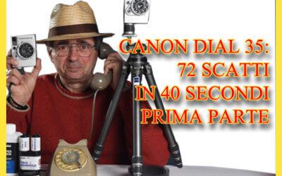 CANON DIAL 35: SETTANTADUE SCATTI IN 40 SECONDI. PARTE PRIMA